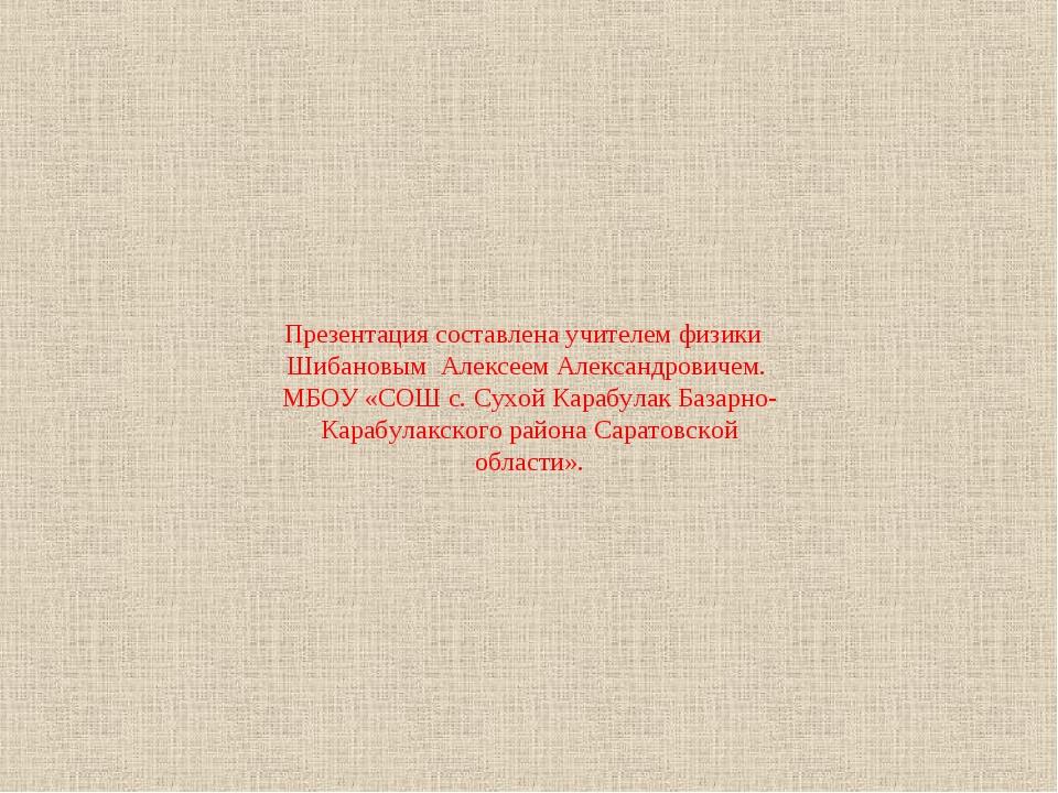 Презентация составлена учителем физики Шибановым Алексеем Александровичем. МБ...