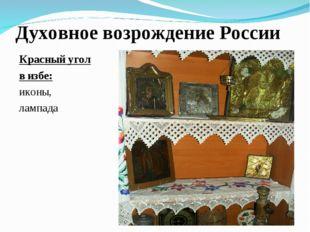 Духовное возрождение России Красный угол в избе: иконы, лампада