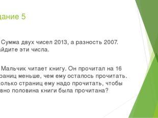 Задание 5 А) Сумма двух чисел 2013, а разность 2007. Найдите эти числа. Б) Ма