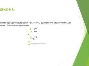 Задание 6 Замените звездочки цифрами так, что бы вычисления столбиком были ве