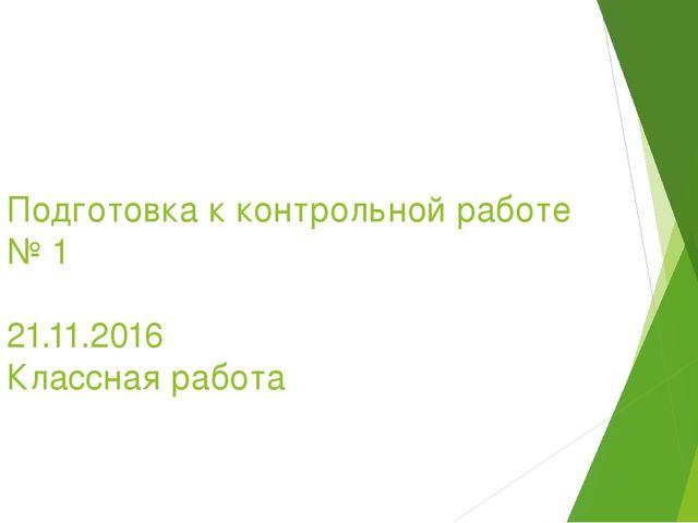 Подготовка к контрольной работе № 1 21.11.2016 Классная работа