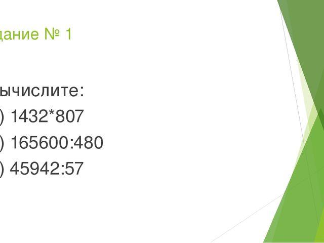 Задание № 1 Вычислите: А) 1432*807 Б) 165600:480 В) 45942:57
