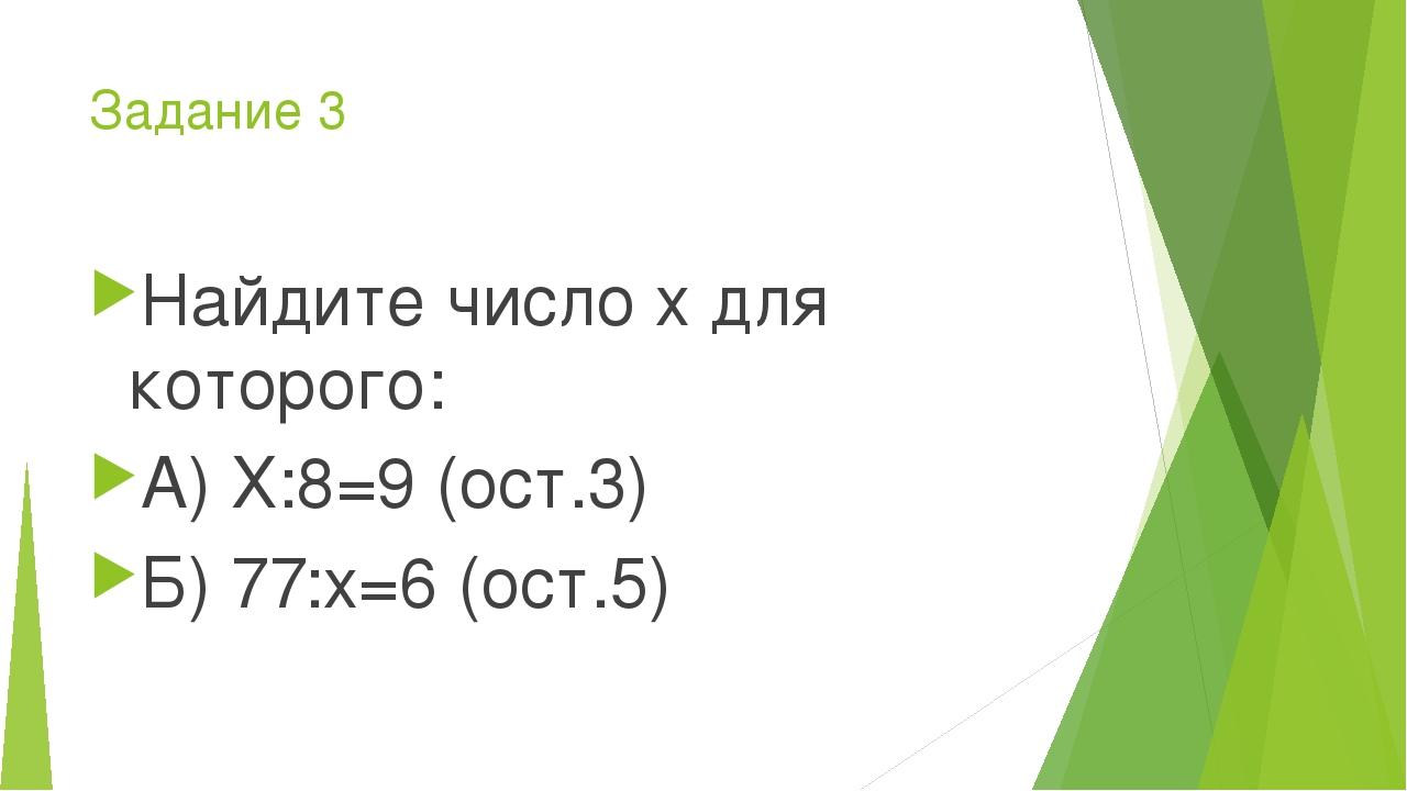 Задание 3 Найдите число х для которого: А) Х:8=9 (ост.3) Б) 77:х=6 (ост.5)