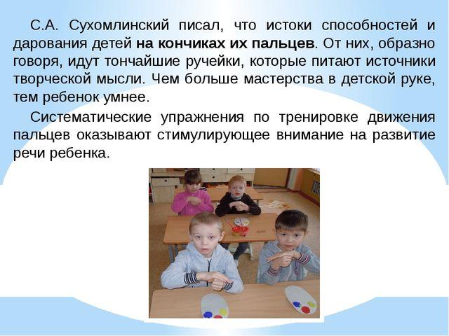 С.А. Сухомлинский писал, что истоки способностей и дарования детей на кончика...