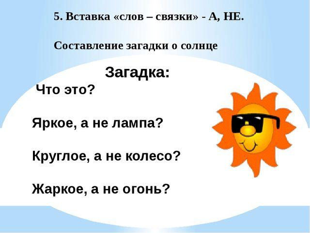 5. Вставка «слов – связки» - А, НЕ. Составление загадки о солнце Загадка: Что...
