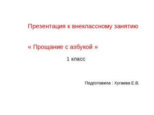Презентация к внеклассному занятию « Прощание с азбукой » Подготовила : Хугае
