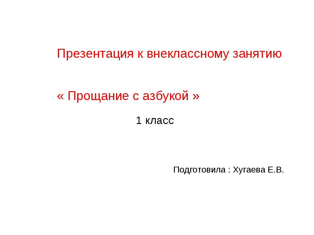 Презентация к внеклассному занятию « Прощание с азбукой » Подготовила : Хугае...