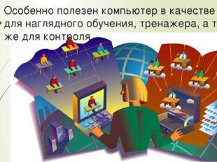Особенно полезен компьютер в качестве базы для наглядного обучения, тренажера