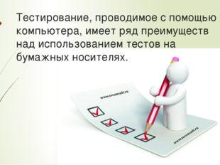 Тестирование, проводимое с помощью компьютера, имеет ряд преимуществ над испо