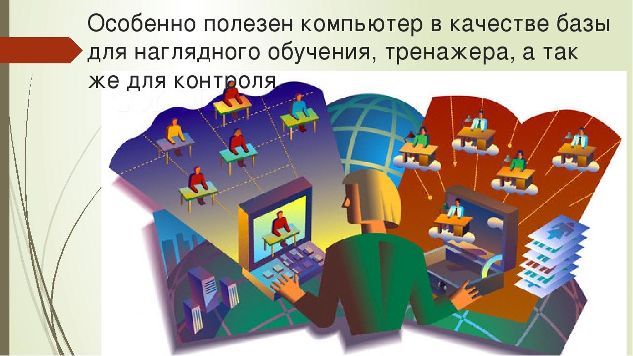 Особенно полезен компьютер в качестве базы для наглядного обучения, тренажера...