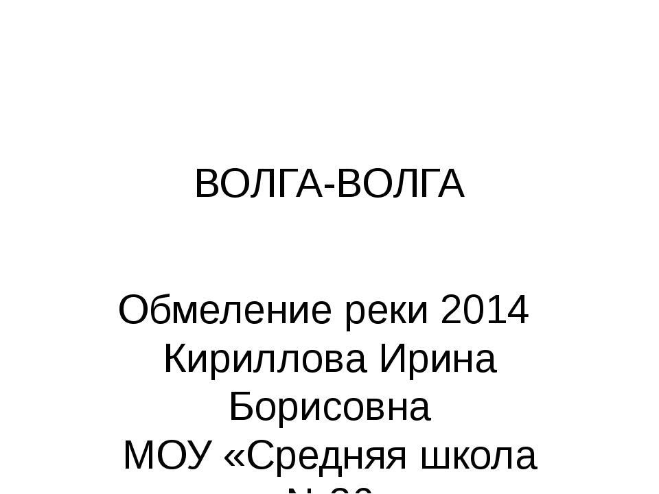 ВОЛГА-ВОЛГА Обмеление реки 2014 Кириллова Ирина Борисовна МОУ «Средняя школа...