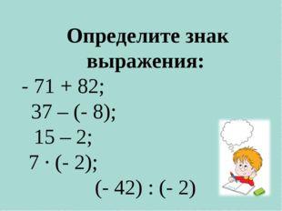 Определите знак выражения: - 71 + 82; 37 – (- 8); 15 – 2; 7 · (- 2); (- 42)