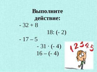 Выполните действие: - 32 + 8 18: (- 2) - 17 – 5 - 31 · (- 4) 16 – (- 4)