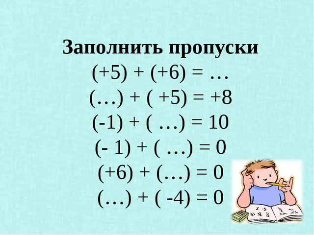 Заполнить пропуски (+5) + (+6) = … (…) + ( +5) = +8 (-1) + ( …) = 10 (- 1) +...
