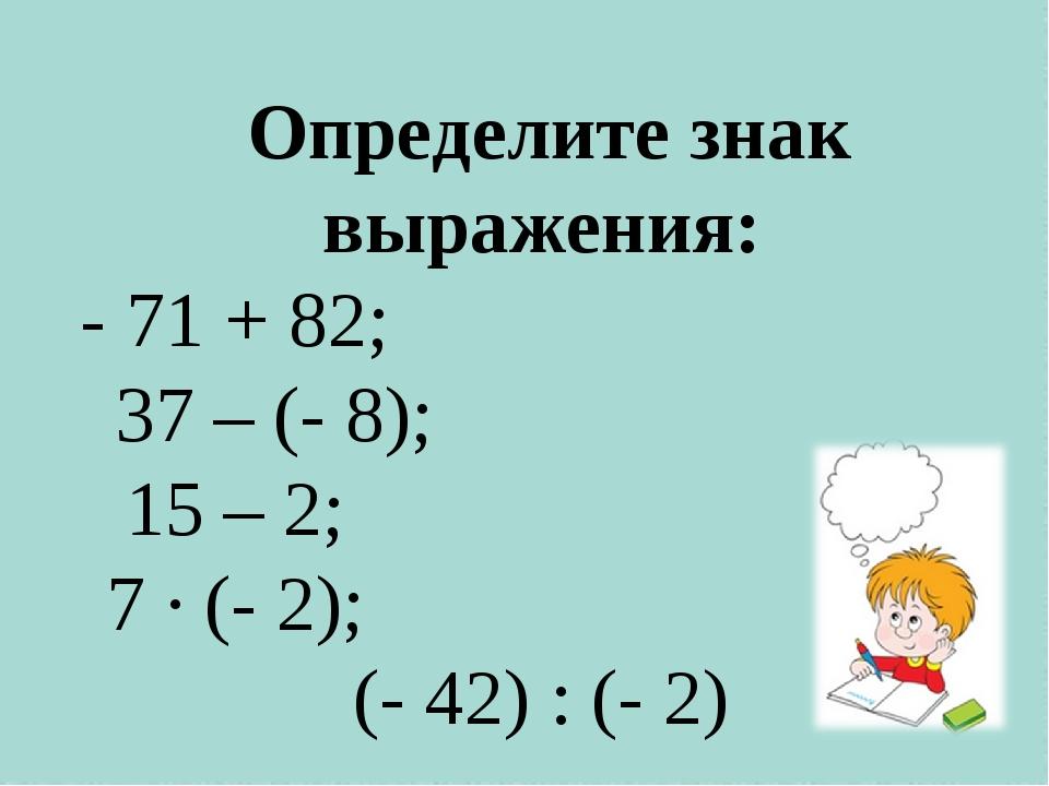 Определите знак выражения: - 71 + 82; 37 – (- 8); 15 – 2; 7 · (- 2); (- 42)...