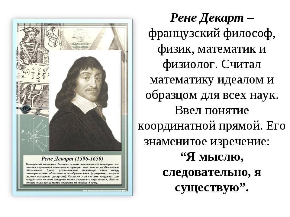 Рене Декарт – французский философ, физик, математик и физиолог. Считал матема...