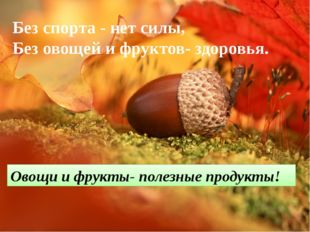 Без спорта - нет силы, Без овощей и фруктов- здоровья. Овощи и фрукты- полезн