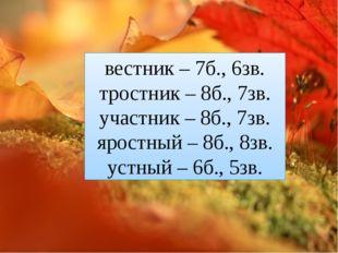 вестник – 7б., 6зв. тростник – 8б., 7зв. участник – 8б., 7зв. яростный – 8б.,