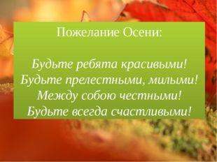Пожелание Осени: Будьте ребята красивыми! Будьте прелестными, милыми! Между с