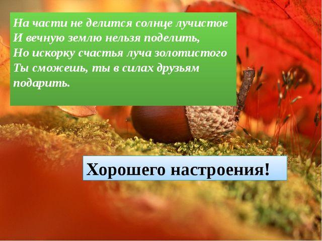 На части не делится солнце лучистое И вечную землю нельзя поделить, Но искорк...