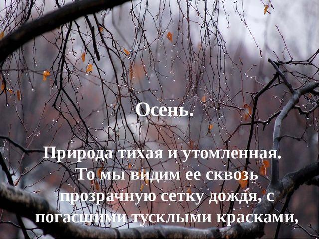 Осень. Природа тихая и утомленная. То мы видим ее сквозь прозрачную сетку дож...