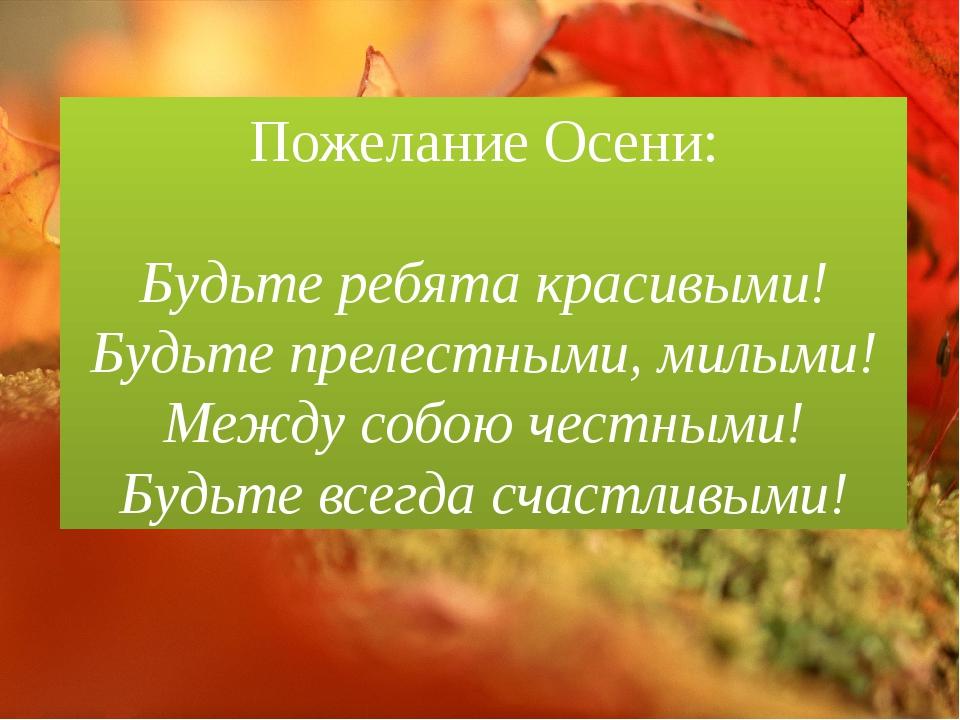 Пожелание Осени: Будьте ребята красивыми! Будьте прелестными, милыми! Между с...
