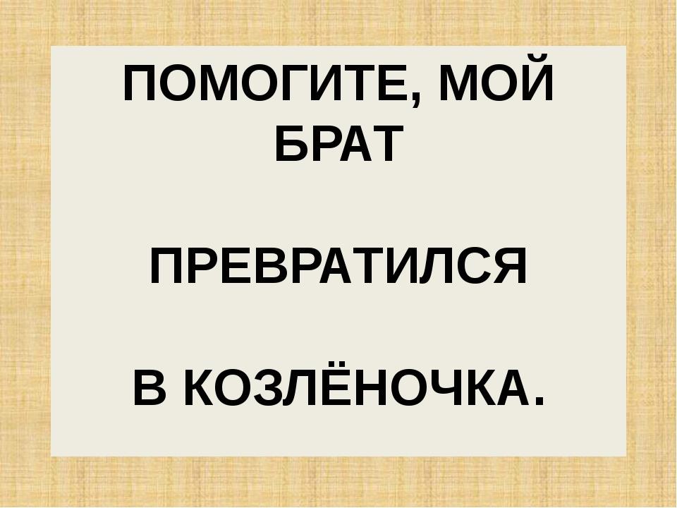 ПОМОГИТЕ, МОЙ БРАТ ПРЕВРАТИЛСЯ В КОЗЛЁНОЧКА.