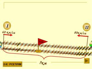 80км/сағ II I 60 км/сағ 2-КӨРСЕТІЛІМ