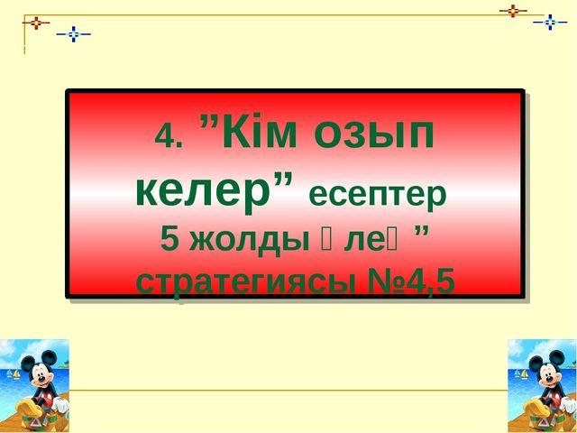 """4. """"Кім озып келер"""" есептер 5 жолды өлең"""" стратегиясы №4,5"""