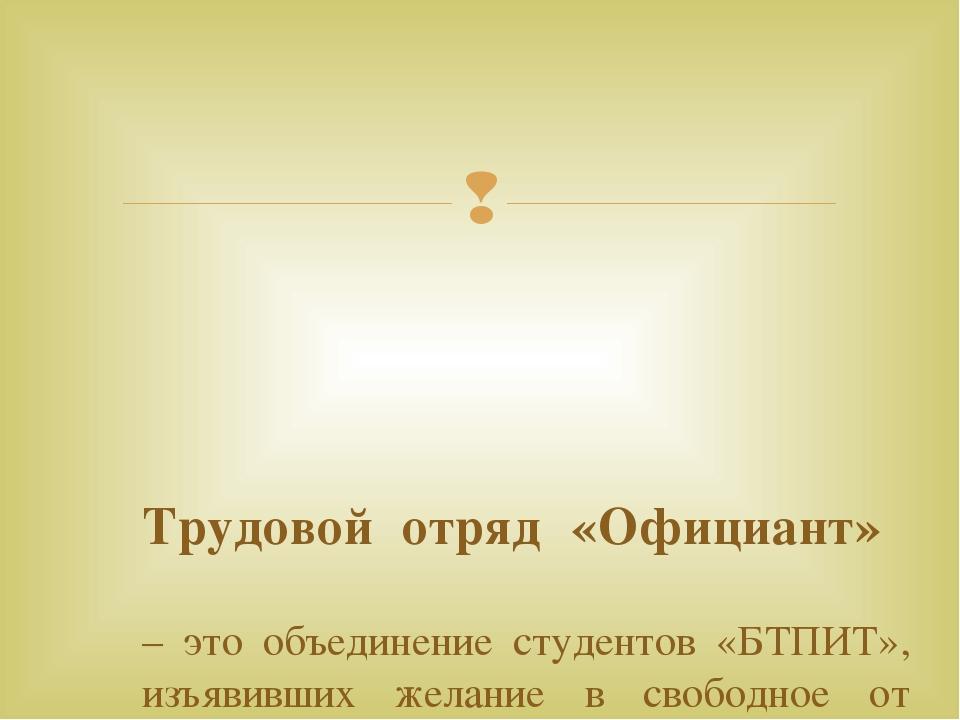 Трудовой отряд «Официант» – это объединение студентов «БТПИТ», изъявивших же...