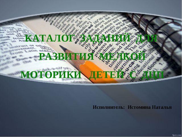 КАТАЛОГ ЗАДАНИЙ ДЛЯ РАЗВИТИЯ МЕЛКОЙ МОТОРИКИ ДЕТЕЙ С ДЦП Исполнитель: Истомин...