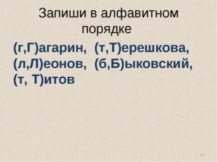 Запиши в алфавитном порядке (г,Г)агарин, (т,Т)ерешкова, (л,Л)еонов, (б,Б)ыков