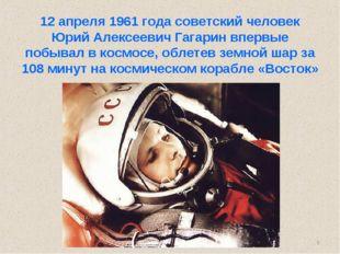 * 12 апреля 1961 года советский человек Юрий Алексеевич Гагарин впервые побыв