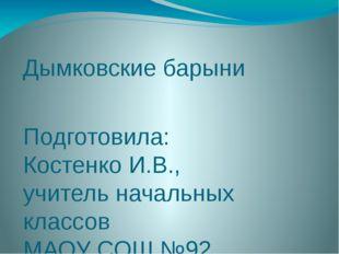 Дымковские барыни Подготовила: Костенко И.В., учитель начальных классов МАОУ
