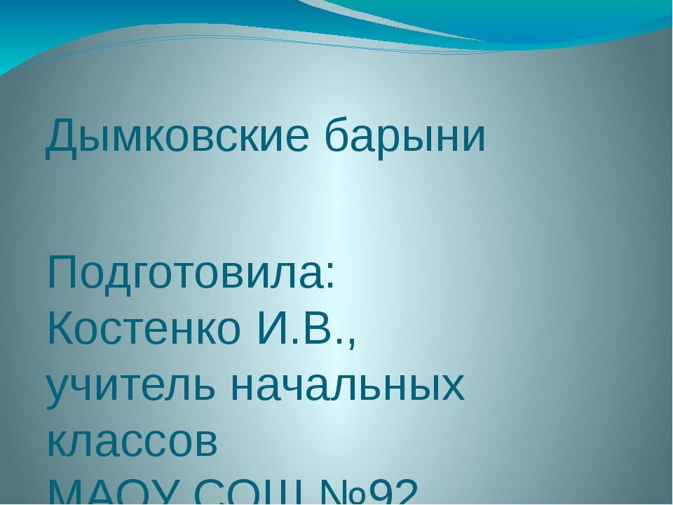 Дымковские барыни Подготовила: Костенко И.В., учитель начальных классов МАОУ...