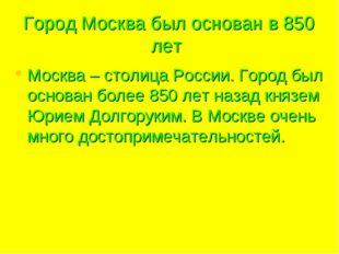 Город Москва был основан в 850 лет Москва – столица России. Город был основан