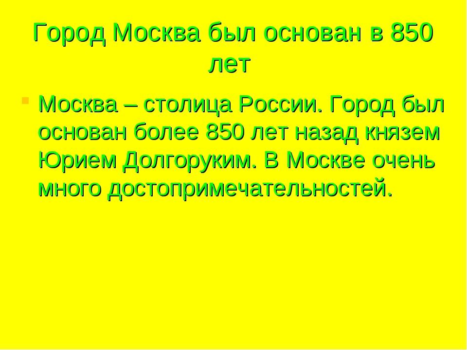 Город Москва был основан в 850 лет Москва – столица России. Город был основан...