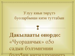 Улуу киһи төрүтэ буоларбынан киэн туттабын Дакылааты онордо: «Чуораанчык» о5о