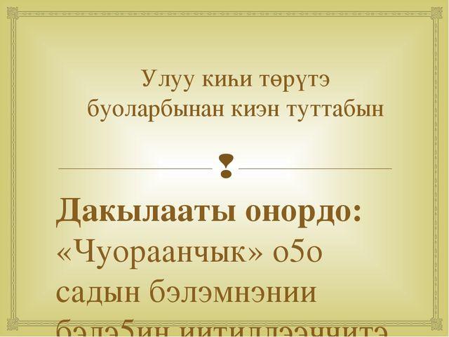 Улуу киһи төрүтэ буоларбынан киэн туттабын Дакылааты онордо: «Чуораанчык» о5о...