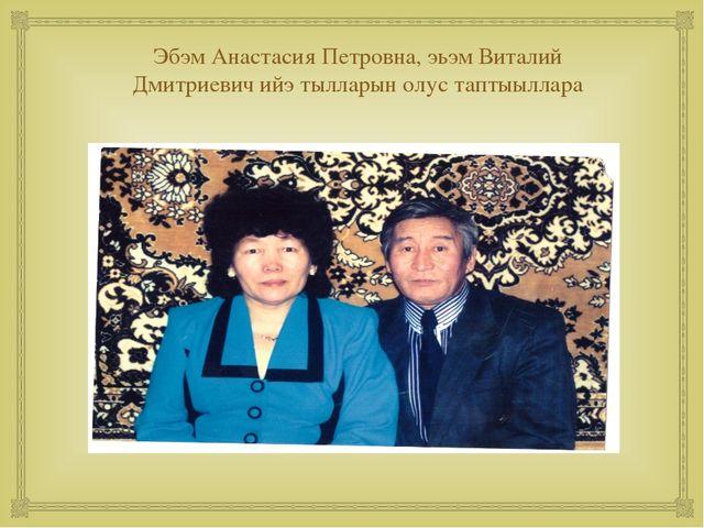 Эбэм Анастасия Петровна, эьэм Виталий Дмитриевич ийэ тылларын олус таптыыллар...