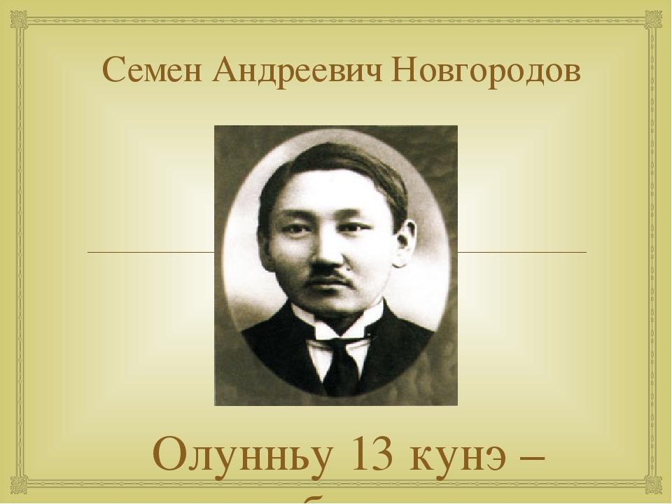 Семен Андреевич Новгородов Олунньу 13 кунэ – сурук-бичик кунэ 