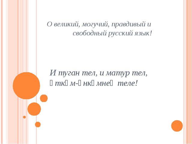 О великий, могучий, правдивый и свободный русский язык! И туган тел, и матур...