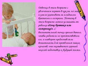 Девочки в этом возрасте с увлечением играют в куклы, но могут и умело ухажива