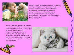 Особенность возраста интерес и любовь детей к животным. Иметь рядом животное