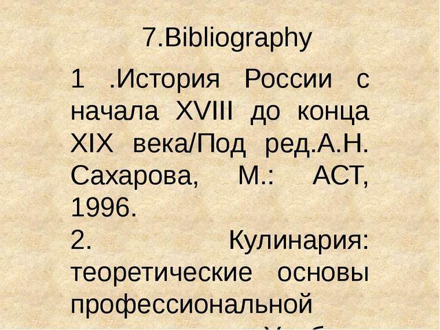7.Bibliography 1 .История России с начала XVIII до конца XIX века/Под ред.А.Н...