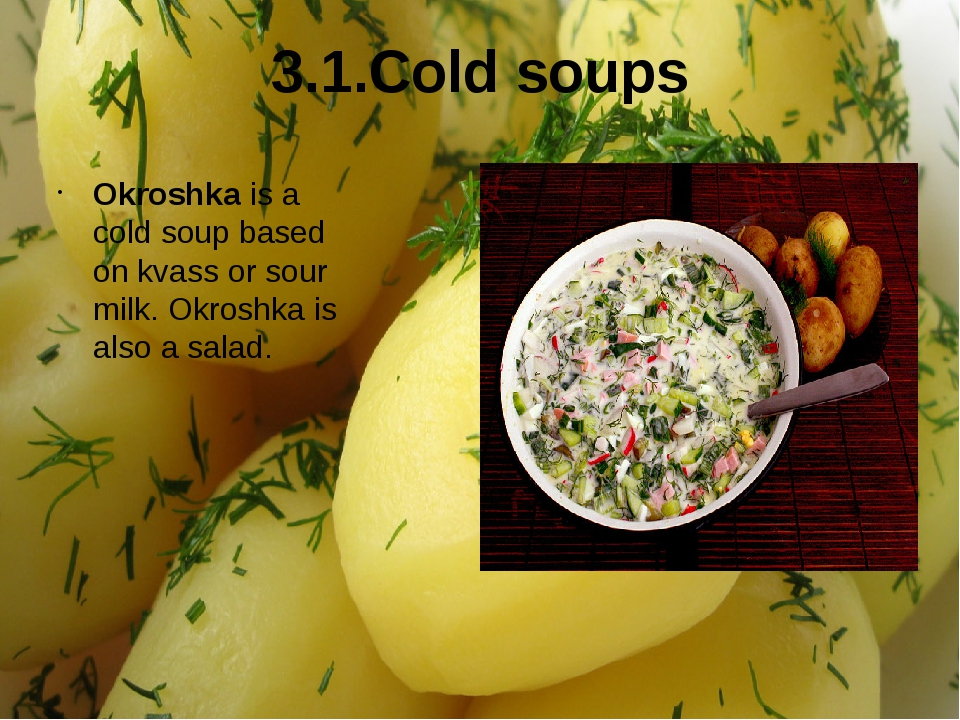 3.1.Cold soups Okroshka is a cold soup based on kvass or sour milk. Okroshka...