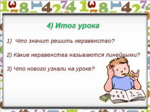 Что значит решить неравенство? 2) Какие неравенства называются линейными? 3)