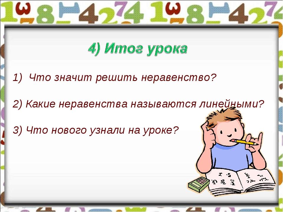 Что значит решить неравенство? 2) Какие неравенства называются линейными? 3)...