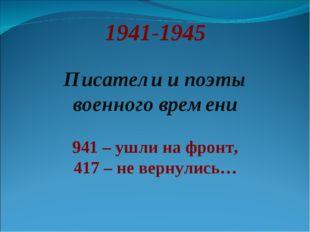 1941-1945 Писатели и поэты военного времени 941 – ушли на фронт, 417 – не вер