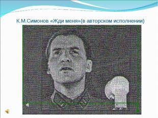 К.М.Симонов «Жди меня»(в авторском исполнении)